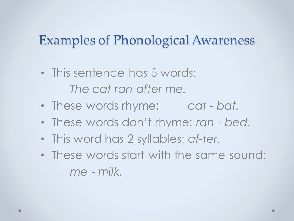 Examples of Phonological Awareness This sentence has 5 words: The cat ran after me. These words rhyme: cat - bat. These words don't rhyme: ran - bed.