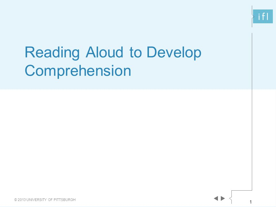 1 © 2013 UNIVERSITY OF PITTSBURGH Reading Aloud to Develop Comprehension