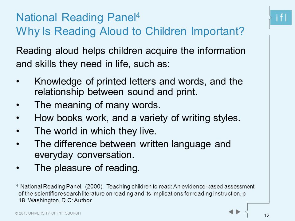 12 © 2013 UNIVERSITY OF PITTSBURGH National Reading Panel 4 Why Is Reading Aloud to Children Important? Reading aloud helps children acquire the infor