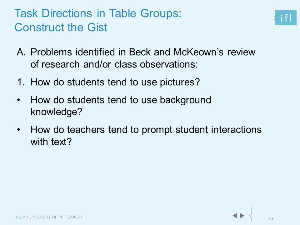 14 © 2013 UNIVERSITY OF PITTSBURGH A.Problems identified in Beck and McKeown's review of research and/or class observations: 1.How do students tend to