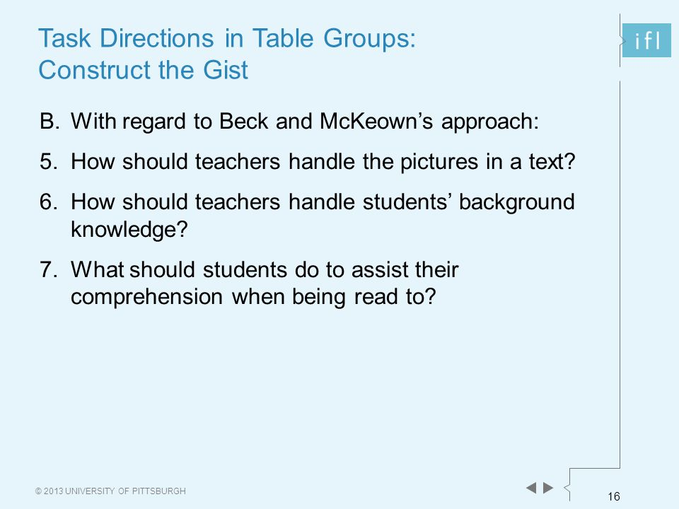 16 © 2013 UNIVERSITY OF PITTSBURGH B.With regard to Beck and McKeown's approach: 5.How should teachers handle the pictures in a text? 6.How should tea
