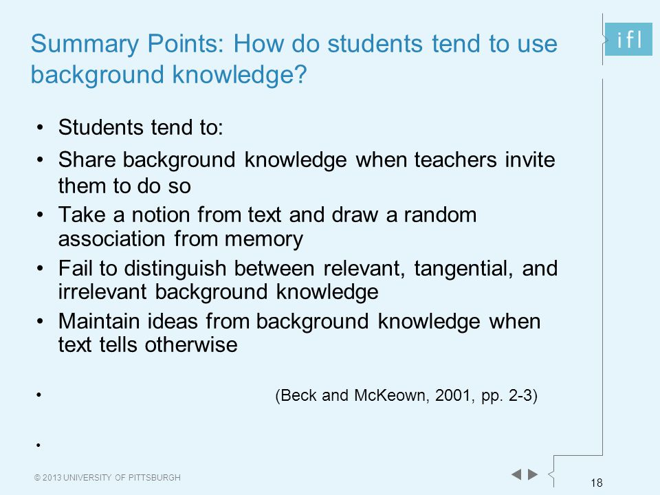 18 © 2013 UNIVERSITY OF PITTSBURGH Summary Points: How do students tend to use background knowledge.