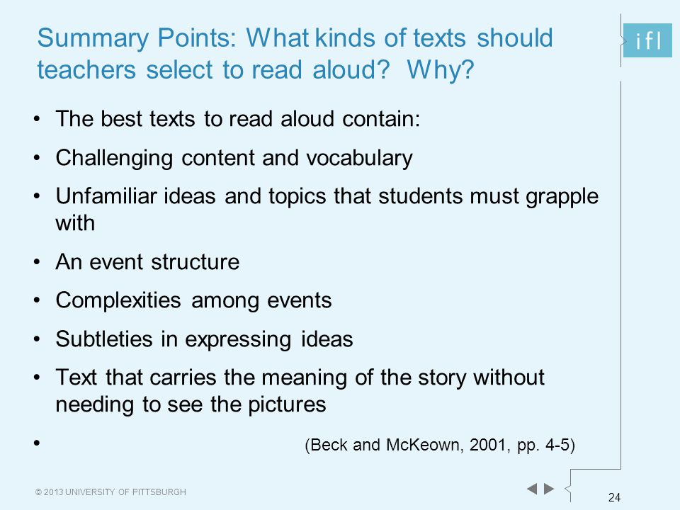 24 © 2013 UNIVERSITY OF PITTSBURGH Summary Points: What kinds of texts should teachers select to read aloud? Why? The best texts to read aloud contain