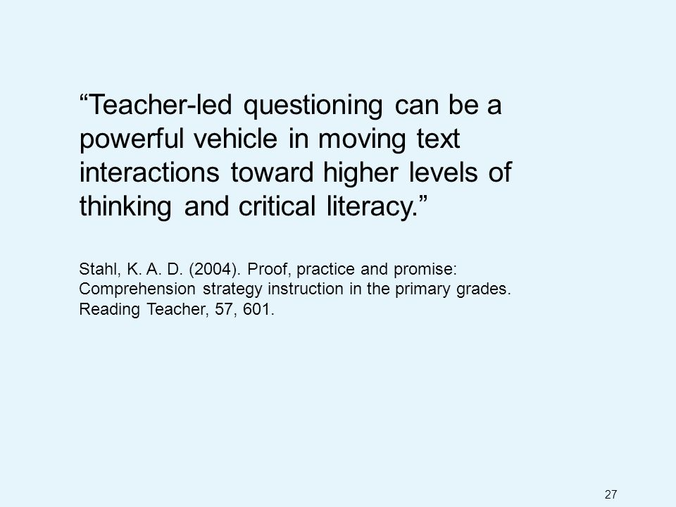 27 Teacher-led questioning can be a powerful vehicle in moving text interactions toward higher levels of thinking and critical literacy. Stahl, K.