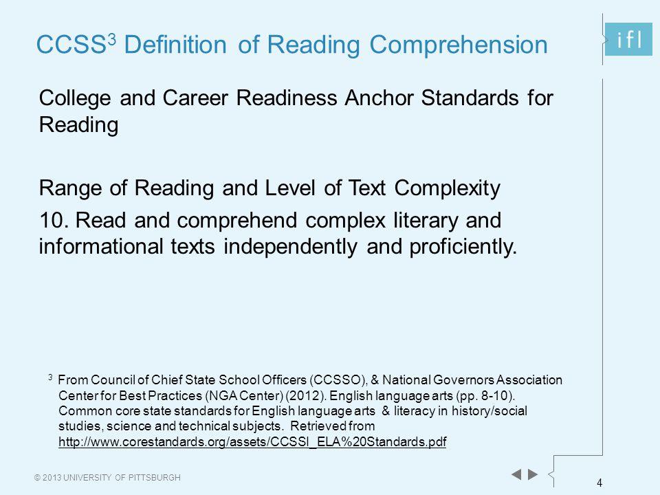 4 © 2013 UNIVERSITY OF PITTSBURGH CCSS 3 Definition of Reading Comprehension College and Career Readiness Anchor Standards for Reading Range of Readin