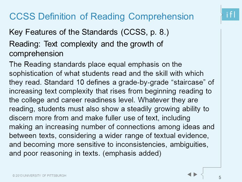 5 © 2013 UNIVERSITY OF PITTSBURGH CCSS Definition of Reading Comprehension Key Features of the Standards (CCSS, p. 8.) Reading: Text complexity and th