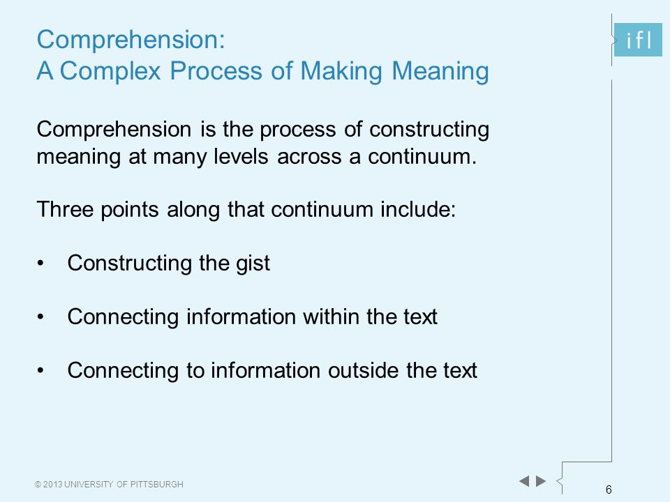 6 © 2013 UNIVERSITY OF PITTSBURGH Comprehension: A Complex Process of Making Meaning Comprehension is the process of constructing meaning at many levels across a continuum.