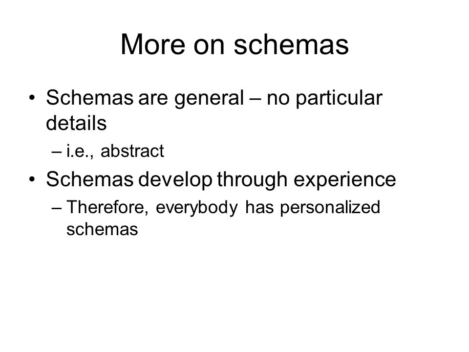 More on schemas Schemas are general – no particular details –i.e., abstract Schemas develop through experience –Therefore, everybody has personalized