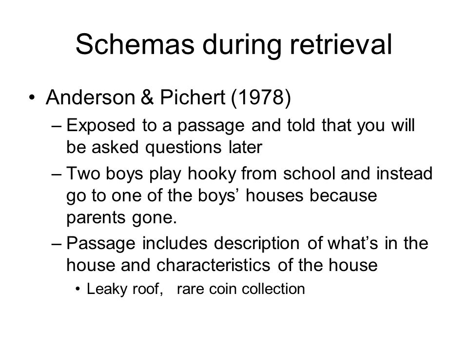Schemas during retrieval Anderson & Pichert (1978) –Exposed to a passage and told that you will be asked questions later –Two boys play hooky from school and instead go to one of the boys' houses because parents gone.