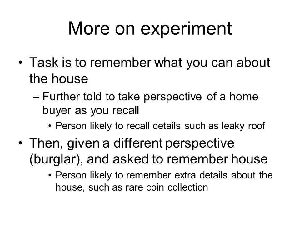 More on experiment Task is to remember what you can about the house –Further told to take perspective of a home buyer as you recall Person likely to recall details such as leaky roof Then, given a different perspective (burglar), and asked to remember house Person likely to remember extra details about the house, such as rare coin collection