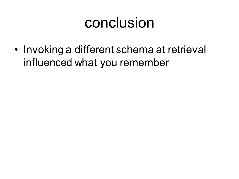 conclusion Invoking a different schema at retrieval influenced what you remember