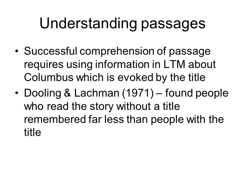 Understanding passages Successful comprehension of passage requires using information in LTM about Columbus which is evoked by the title Dooling & Lachman (1971) – found people who read the story without a title remembered far less than people with the title