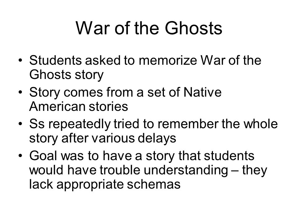 War of the Ghosts Students asked to memorize War of the Ghosts story Story comes from a set of Native American stories Ss repeatedly tried to remember