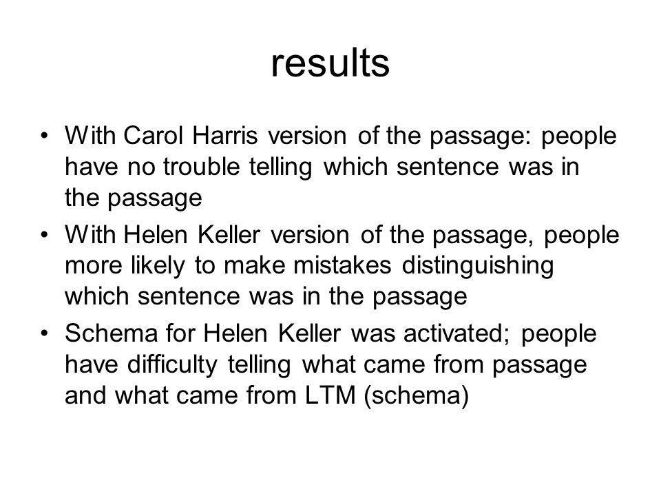 results With Carol Harris version of the passage: people have no trouble telling which sentence was in the passage With Helen Keller version of the passage, people more likely to make mistakes distinguishing which sentence was in the passage Schema for Helen Keller was activated; people have difficulty telling what came from passage and what came from LTM (schema)