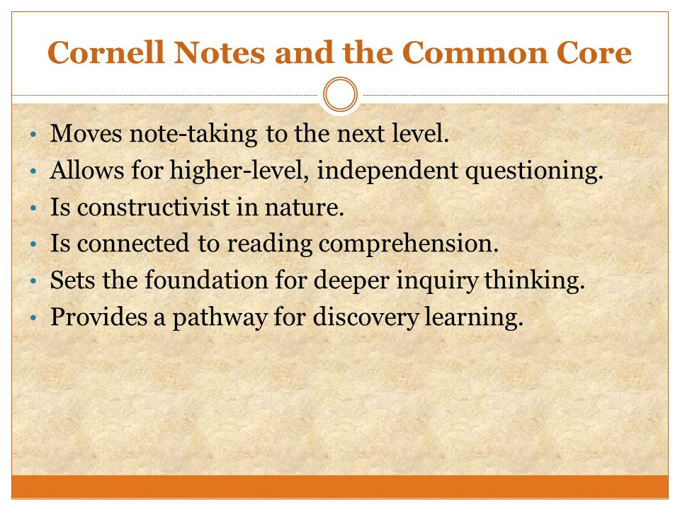 Cornell Notes and the Common Core Moves note-taking to the next level. Allows for higher-level, independent questioning. Is constructivist in nature.