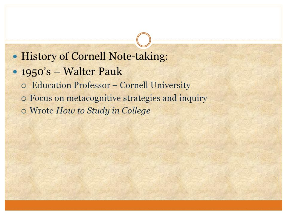 History of Cornell Note-taking: 1950's – Walter Pauk  Education Professor – Cornell University  Focus on metacognitive strategies and inquiry  Wrot