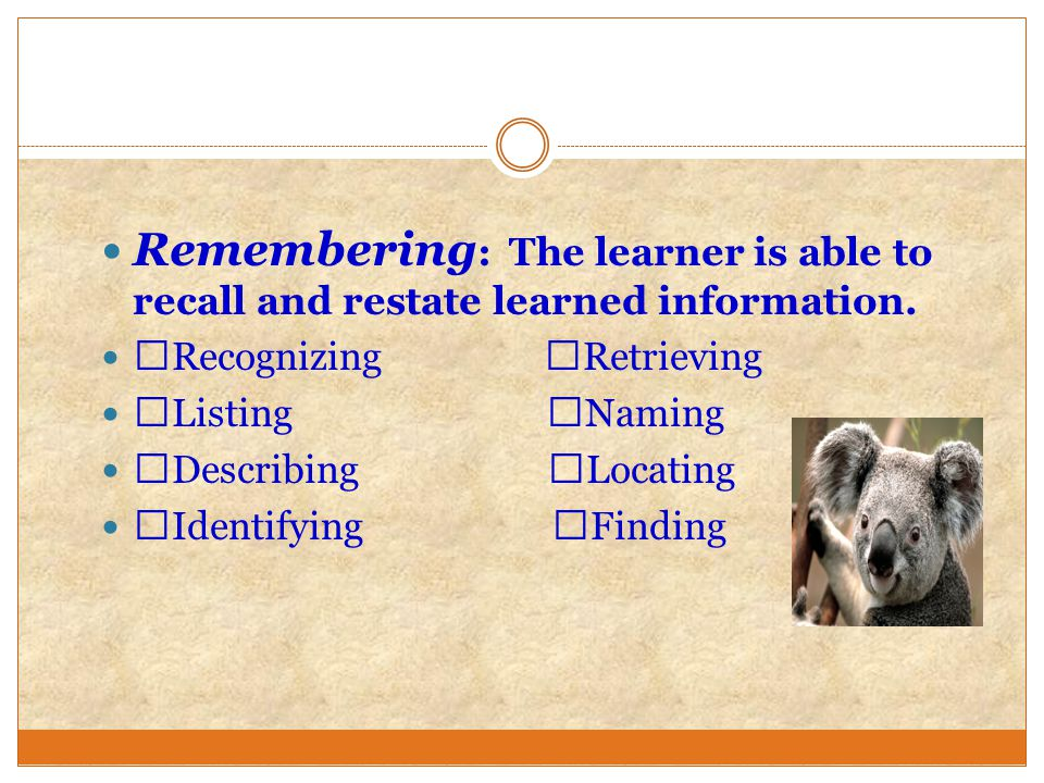Remembering : The learner is able to recall and restate learned information.  Recognizing  Retrieving  Listing  Naming  Describing  Locating  I