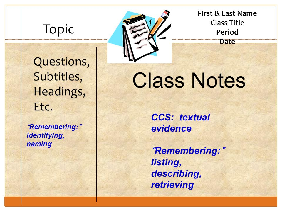 "First & Last Name Class Title Period Date Topic Questions, Subtitles, Headings, Etc. Class Notes CCS: textual evidence ""Remembering:"" listing, describ"