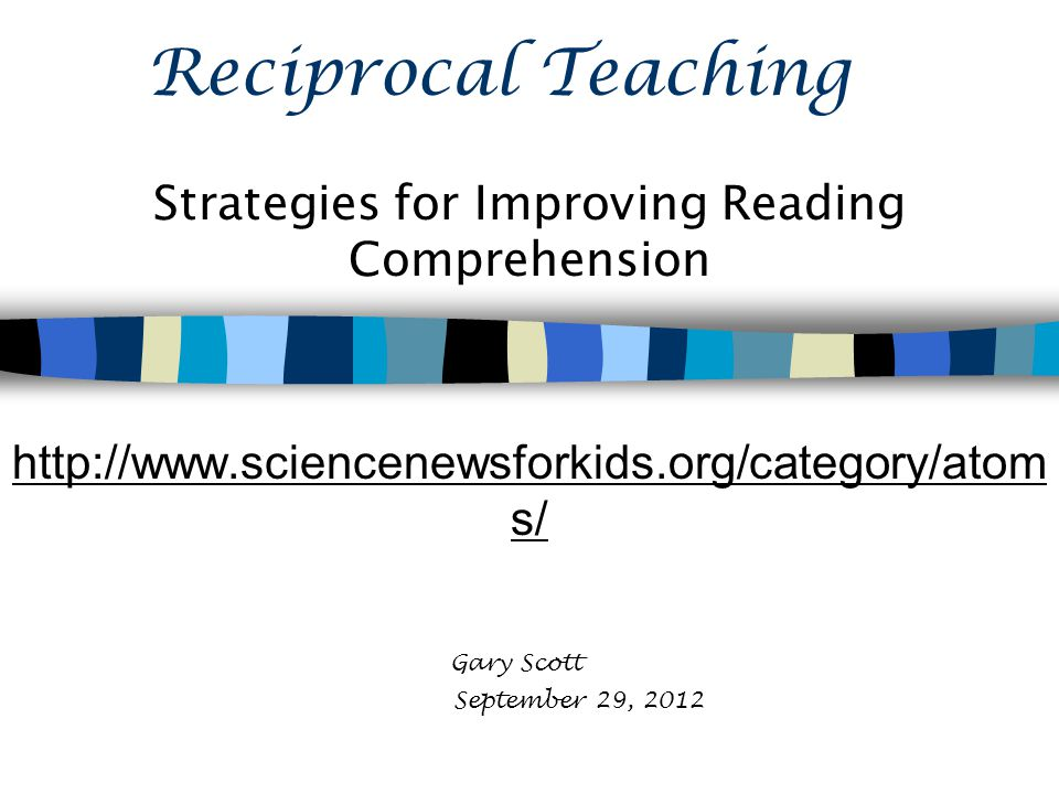 Reciprocal Teaching Strategies for Improving Reading Comprehension http://www.sciencenewsforkids.org/category/atom s/ Gary Scott September 29, 2012