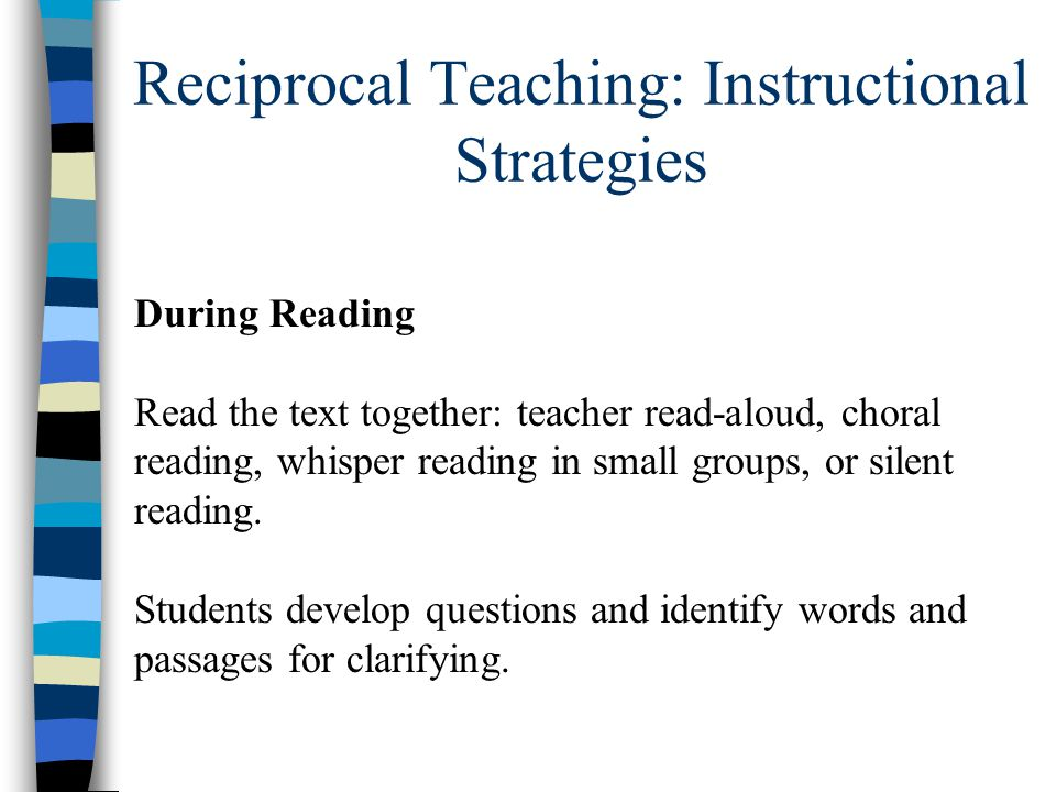 Reciprocal Teaching: Instructional Strategies During Reading Read the text together: teacher read-aloud, choral reading, whisper reading in small grou