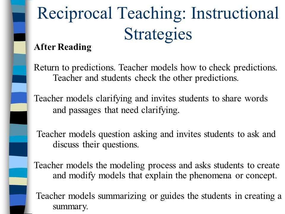 Reciprocal Teaching: Instructional Strategies After Reading Return to predictions. Teacher models how to check predictions. Teacher and students check