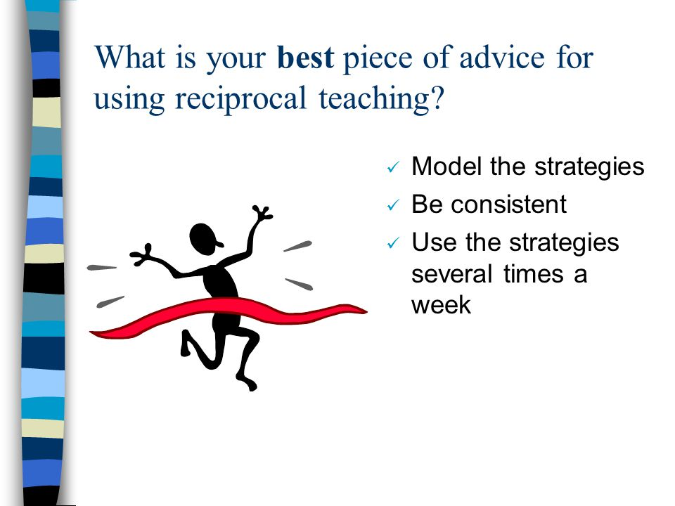 What is your best piece of advice for using reciprocal teaching? Model the strategies Be consistent Use the strategies several times a week