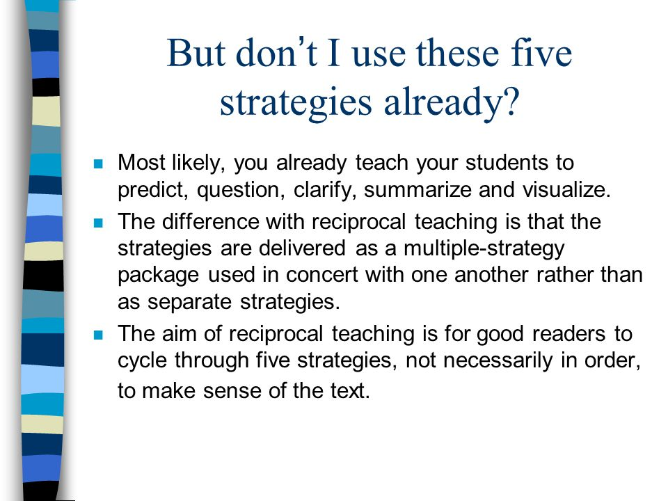 But don ' t I use these five strategies already? n Most likely, you already teach your students to predict, question, clarify, summarize and visualize