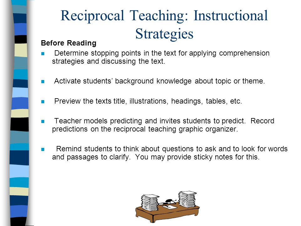 Reciprocal Teaching: Instructional Strategies Before Reading Determine stopping points in the text for applying comprehension strategies and discussin