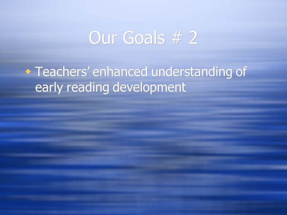 Our Goals # 2  Teachers' enhanced understanding of early reading development