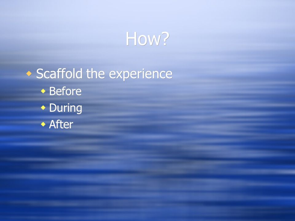 How?  Scaffold the experience  Before  During  After  Scaffold the experience  Before  During  After