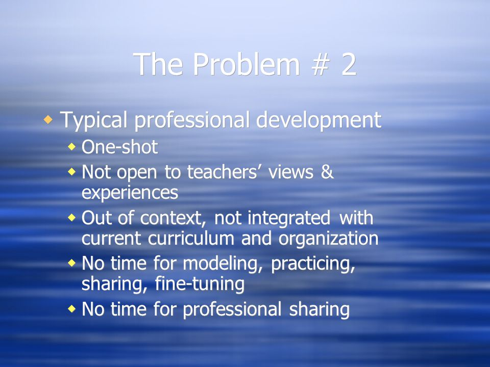 The Problem # 2  Typical professional development  One-shot  Not open to teachers' views & experiences  Out of context, not integrated with current curriculum and organization  No time for modeling, practicing, sharing, fine-tuning  No time for professional sharing  Typical professional development  One-shot  Not open to teachers' views & experiences  Out of context, not integrated with current curriculum and organization  No time for modeling, practicing, sharing, fine-tuning  No time for professional sharing
