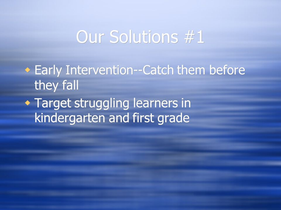 Our Solutions #1  Early Intervention--Catch them before they fall  Target struggling learners in kindergarten and first grade  Early Intervention--Catch them before they fall  Target struggling learners in kindergarten and first grade