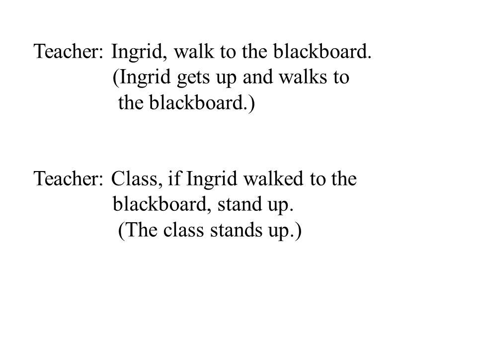 Teacher: Ingrid, walk to the blackboard. (Ingrid gets up and walks to the blackboard.) Teacher: Class, if Ingrid walked to the blackboard, stand up. (