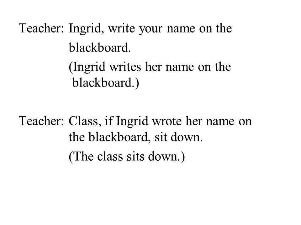 Teacher: Ingrid, write your name on the blackboard. (Ingrid writes her name on the blackboard.) Teacher: Class, if Ingrid wrote her name on the blackb