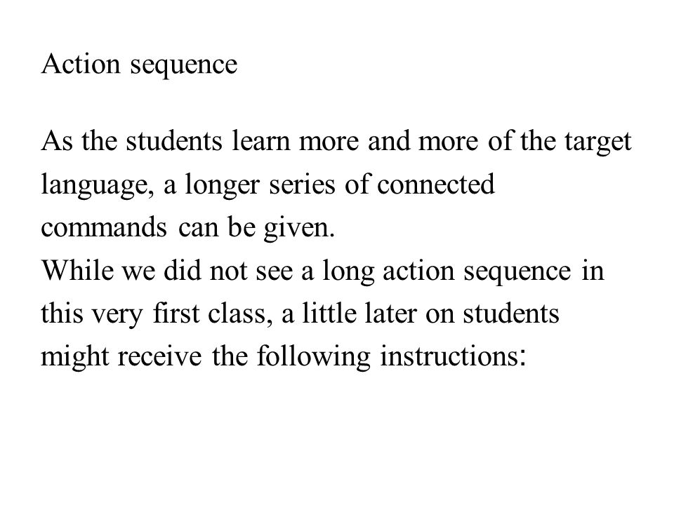 Action sequence As the students learn more and more of the target language, a longer series of connected commands can be given.