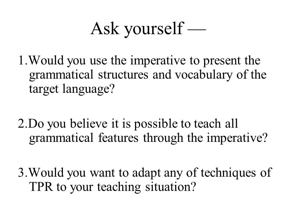 Ask yourself — 1.Would you use the imperative to present the grammatical structures and vocabulary of the target language.