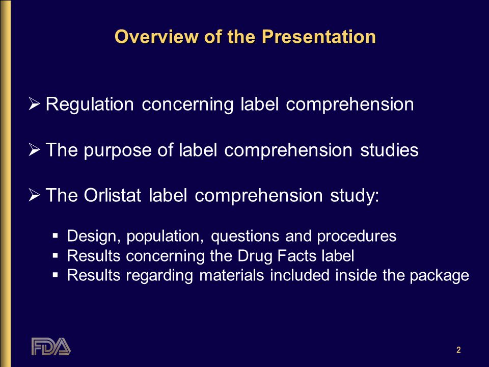 2 Overview of the Presentation  Regulation concerning label comprehension  The purpose of label comprehension studies  The Orlistat label comprehension study:  Design, population, questions and procedures  Results concerning the Drug Facts label  Results regarding materials included inside the package