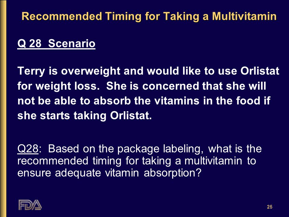 25 Recommended Timing for Taking a Multivitamin Q 28 Scenario Terry is overweight and would like to use Orlistat for weight loss.