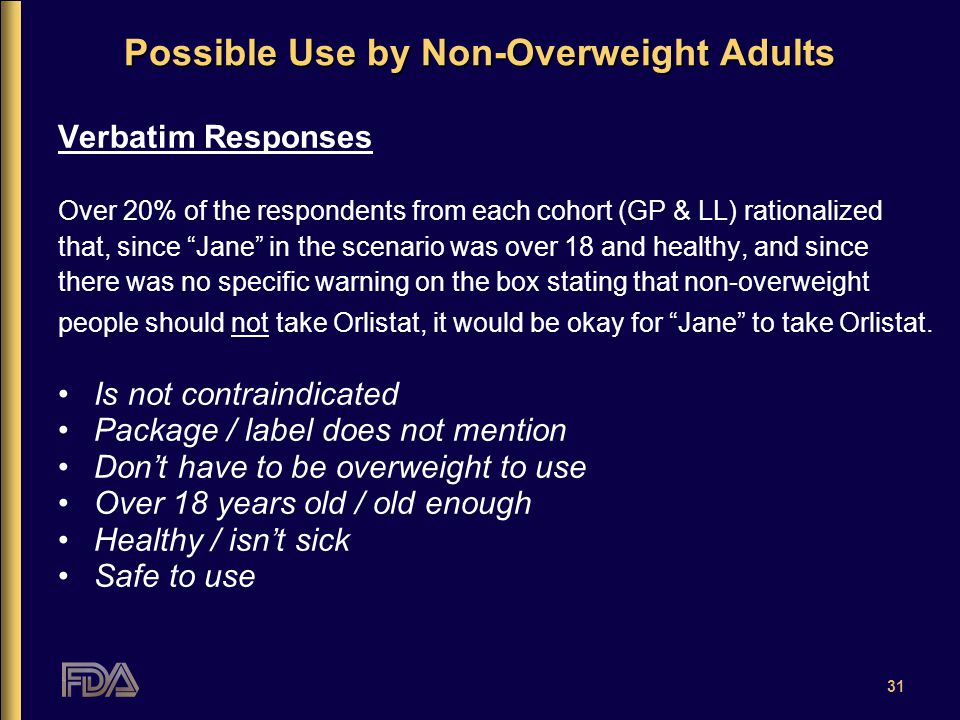 31 Possible Use by Non-Overweight Adults Verbatim Responses Over 20% of the respondents from each cohort (GP & LL) rationalized that, since Jane in the scenario was over 18 and healthy, and since there was no specific warning on the box stating that non-overweight people should not take Orlistat, it would be okay for Jane to take Orlistat.