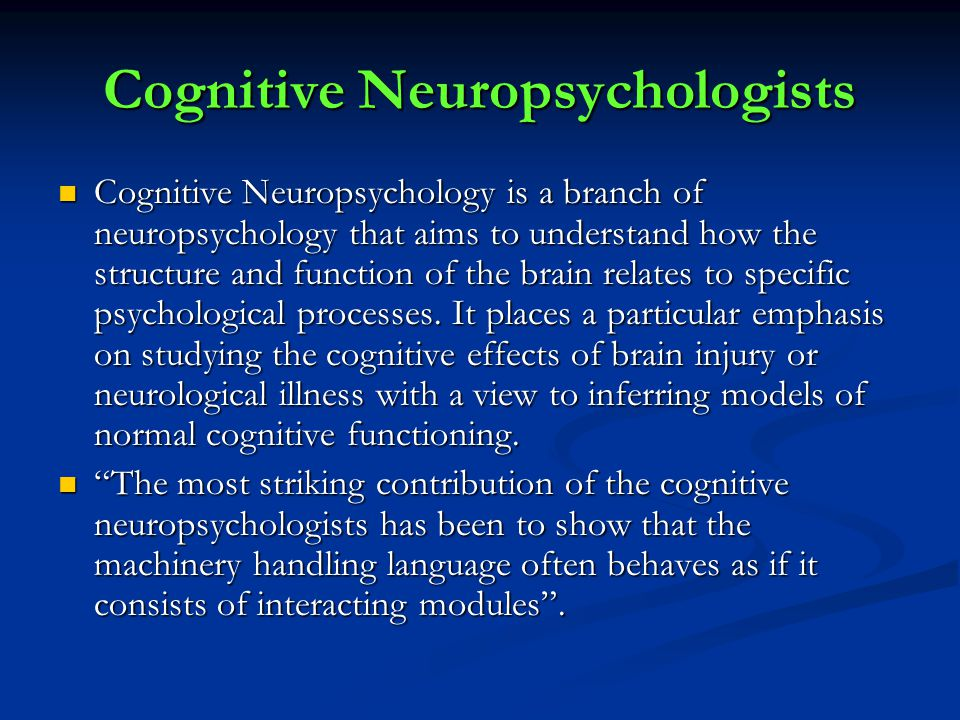 Cognitive Neuropsychologists Cognitive Neuropsychology is a branch of neuropsychology that aims to understand how the structure and function of the brain relates to specific psychological processes.