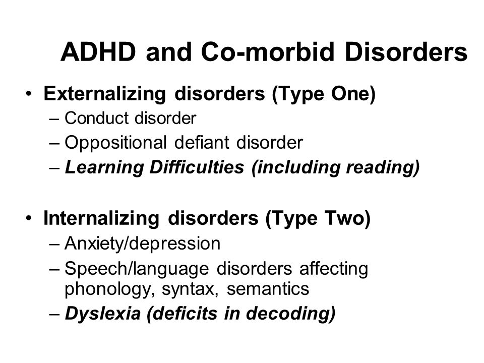 ADHD and Co-morbid Disorders Externalizing disorders (Type One) –Conduct disorder –Oppositional defiant disorder –Learning Difficulties (including reading) Internalizing disorders (Type Two) –Anxiety/depression –Speech/language disorders affecting phonology, syntax, semantics –Dyslexia (deficits in decoding)