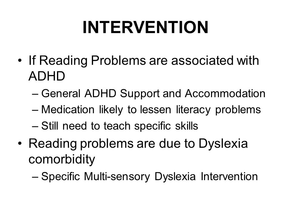 INTERVENTION If Reading Problems are associated with ADHD –General ADHD Support and Accommodation –Medication likely to lessen literacy problems –Stil