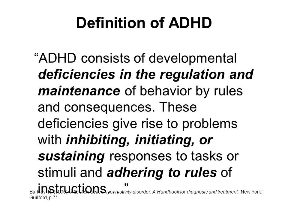 Definition of ADHD ADHD consists of developmental deficiencies in the regulation and maintenance of behavior by rules and consequences.