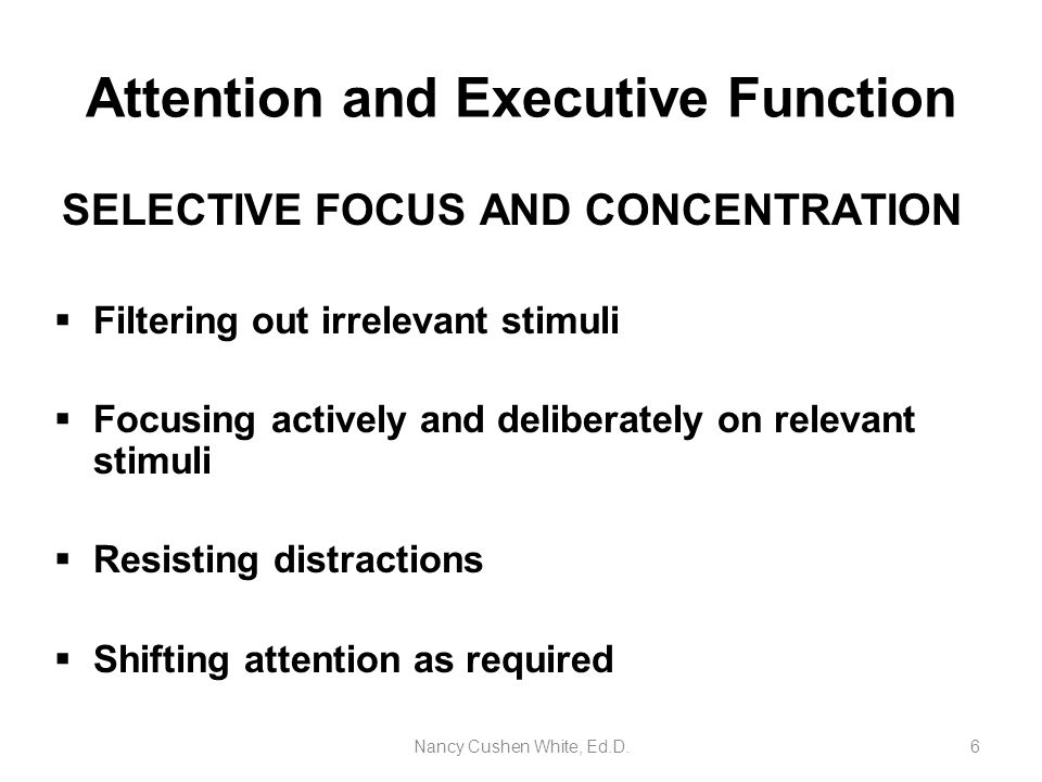 Nancy Cushen White, Ed.D.6 Attention and Executive Function SELECTIVE FOCUS AND CONCENTRATION  Filtering out irrelevant stimuli  Focusing actively a