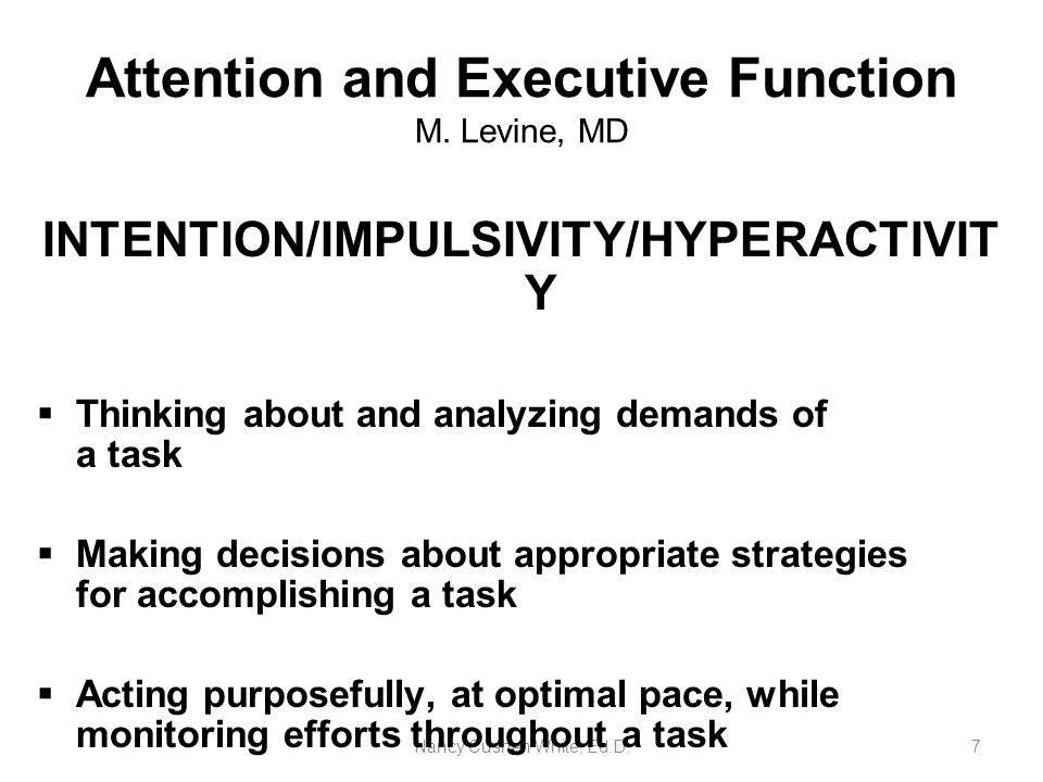 Nancy Cushen White, Ed.D.7 Attention and Executive Function M. Levine, MD INTENTION/IMPULSIVITY/HYPERACTIVIT Y  Thinking about and analyzing demands