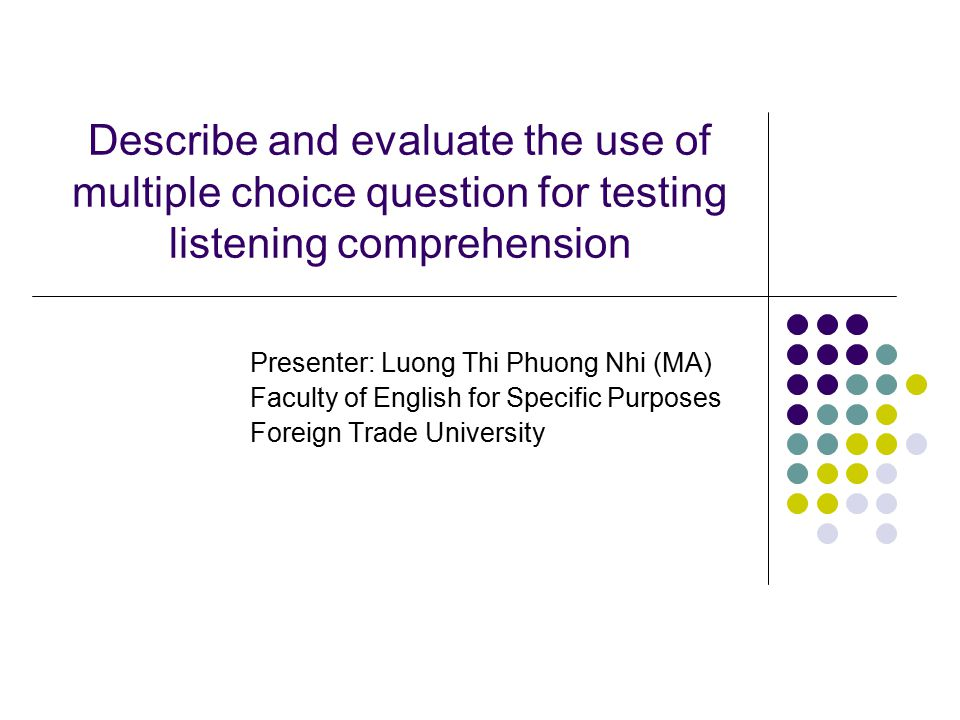 Describe and evaluate the use of multiple choice question for testing listening comprehension Presenter: Luong Thi Phuong Nhi (MA) Faculty of English for Specific Purposes Foreign Trade University