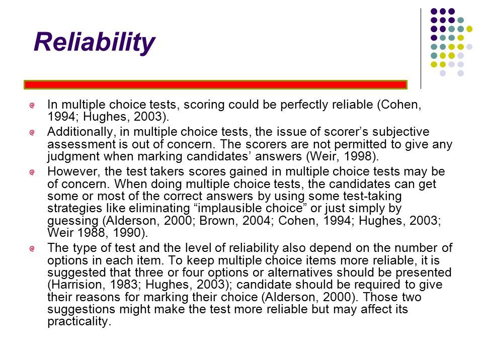 Reliability In multiple choice tests, scoring could be perfectly reliable (Cohen, 1994; Hughes, 2003).