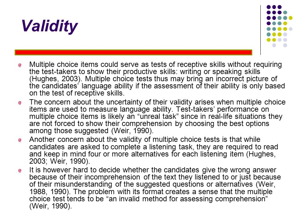 Validity Multiple choice items could serve as tests of receptive skills without requiring the test-takers to show their productive skills: writing or speaking skills (Hughes, 2003).