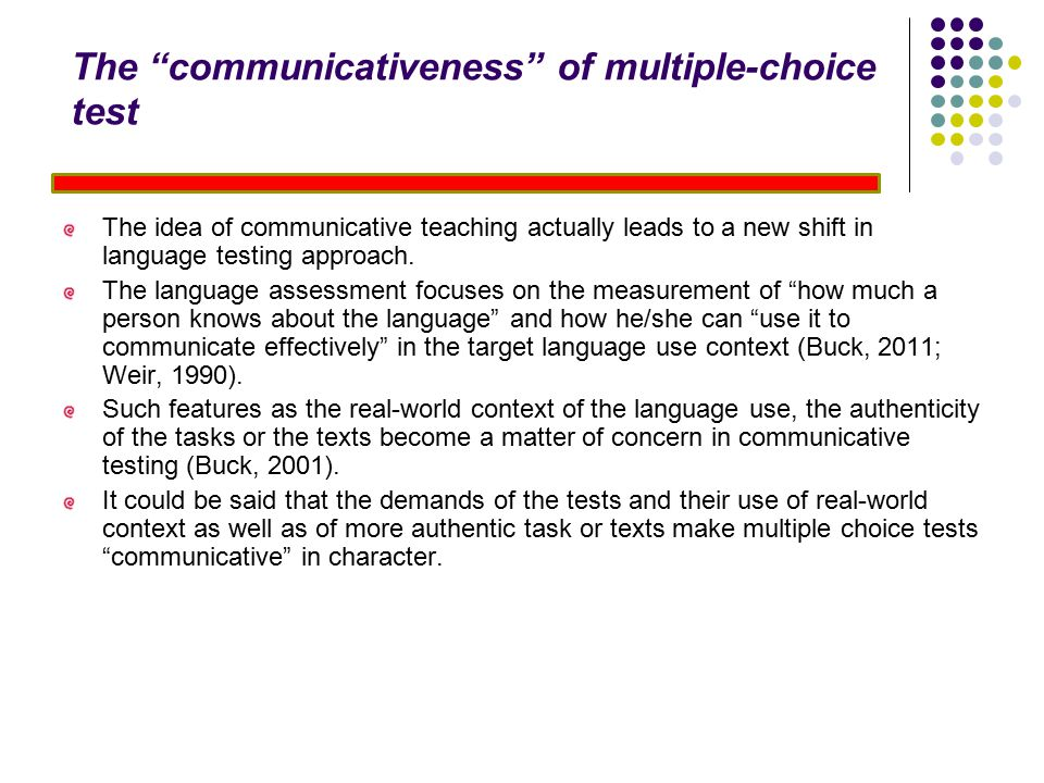 The communicativeness of multiple-choice test The idea of communicative teaching actually leads to a new shift in language testing approach.