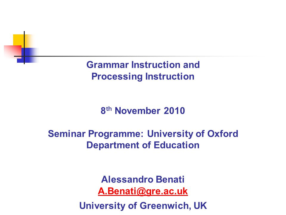 Grammar Instruction and Processing Instruction 8 th November 2010 Seminar Programme: University of Oxford Department of Education Alessandro Benati A.Benati@gre.ac.uk University of Greenwich, UK A.Benati@gre.ac.uk
